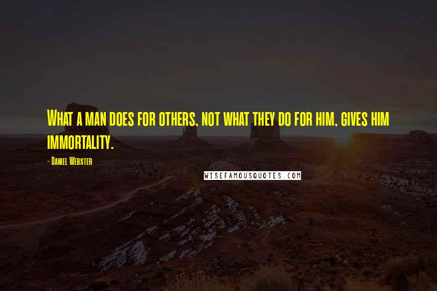 Daniel Webster quotes: What a man does for others, not what they do for him, gives him immortality.
