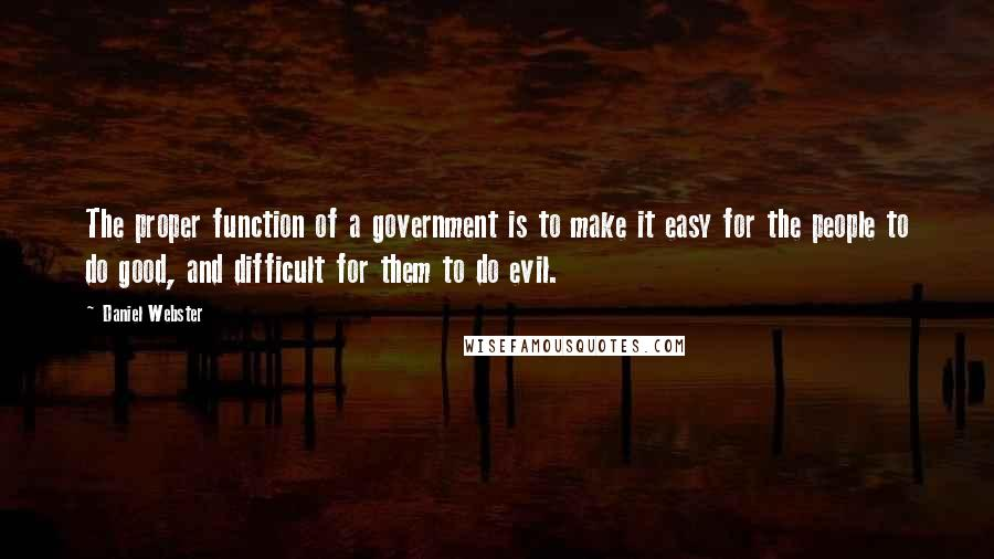 Daniel Webster quotes: The proper function of a government is to make it easy for the people to do good, and difficult for them to do evil.