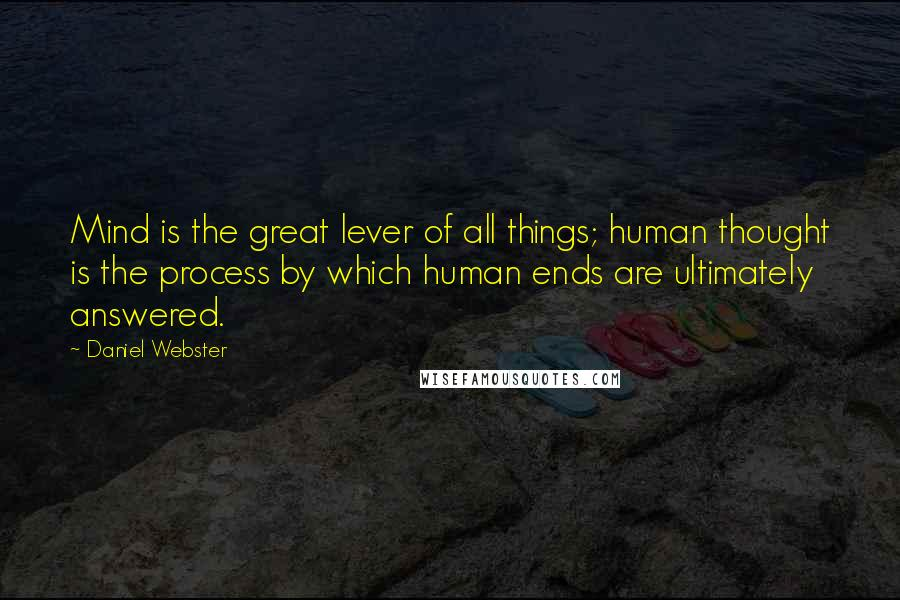 Daniel Webster quotes: Mind is the great lever of all things; human thought is the process by which human ends are ultimately answered.