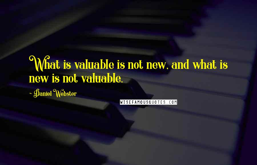 Daniel Webster quotes: What is valuable is not new, and what is new is not valuable.