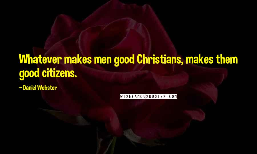 Daniel Webster quotes: Whatever makes men good Christians, makes them good citizens.
