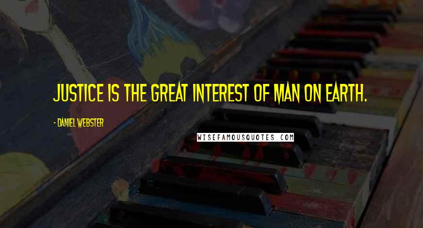 Daniel Webster quotes: Justice is the great interest of man on earth.