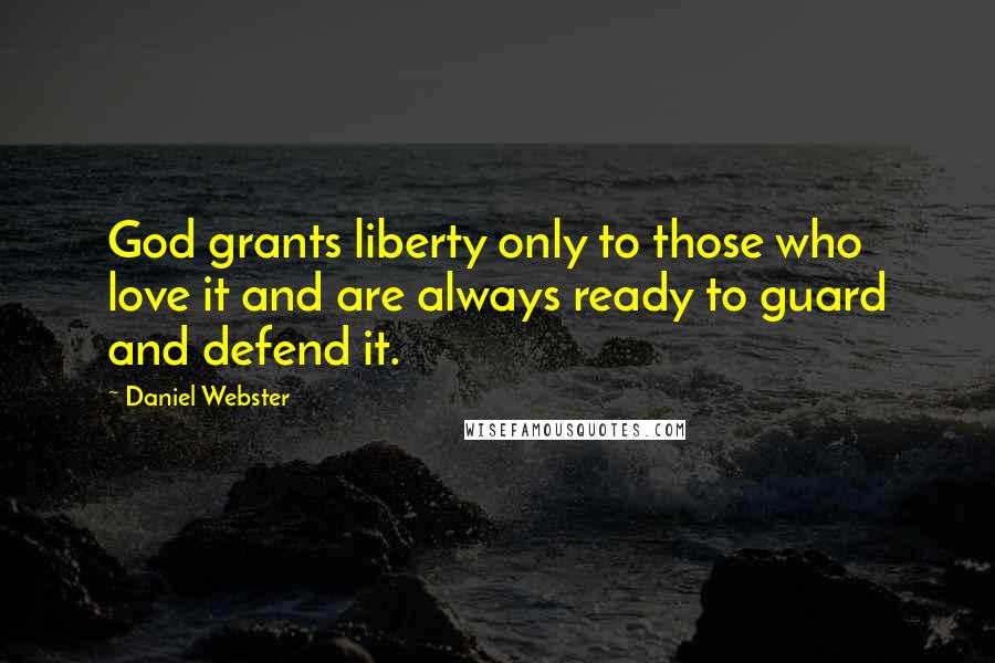 Daniel Webster quotes: God grants liberty only to those who love it and are always ready to guard and defend it.