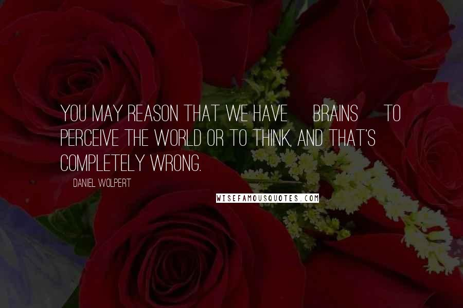 Daniel Wolpert quotes: You may reason that we have [brains] to perceive the world or to think, and that's completely wrong.