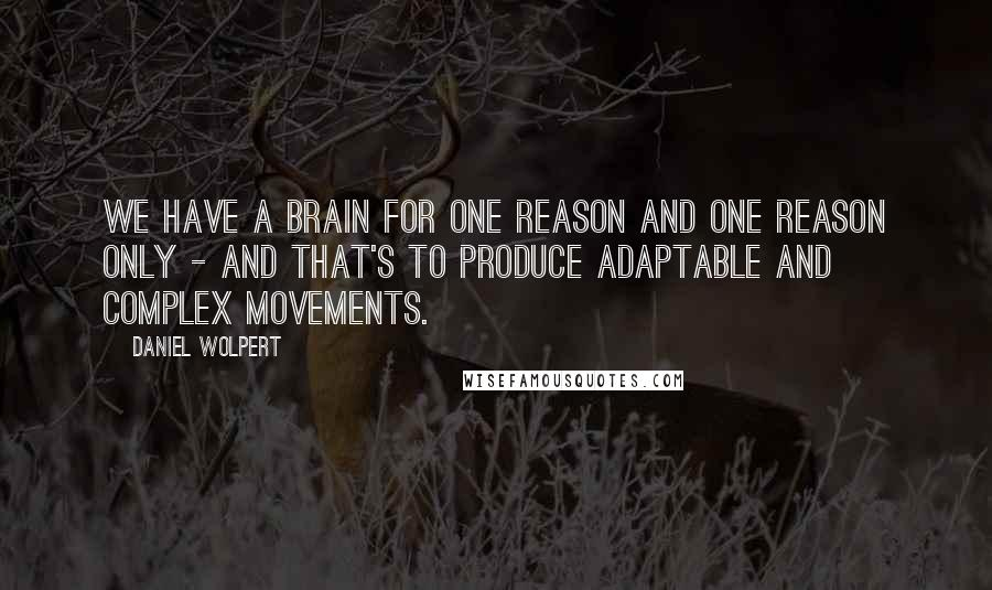 Daniel Wolpert quotes: We have a brain for one reason and one reason only - and that's to produce adaptable and complex movements.