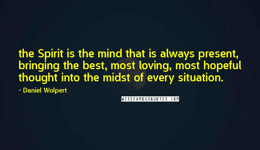 Daniel Wolpert quotes: the Spirit is the mind that is always present, bringing the best, most loving, most hopeful thought into the midst of every situation.