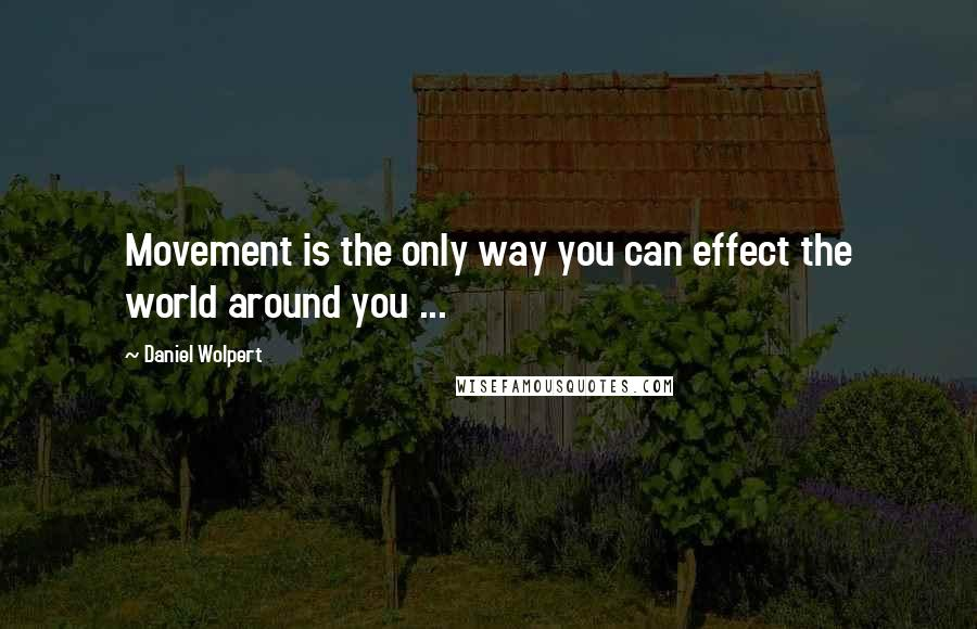 Daniel Wolpert quotes: Movement is the only way you can effect the world around you ...