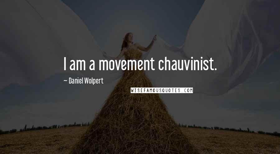 Daniel Wolpert quotes: I am a movement chauvinist.