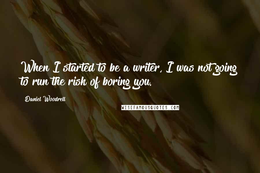 Daniel Woodrell quotes: When I started to be a writer, I was not going to run the risk of boring you.