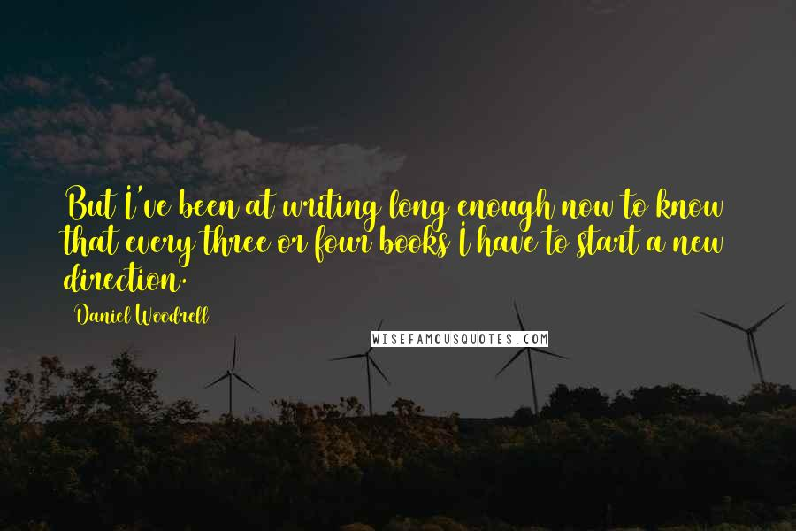 Daniel Woodrell quotes: But I've been at writing long enough now to know that every three or four books I have to start a new direction.