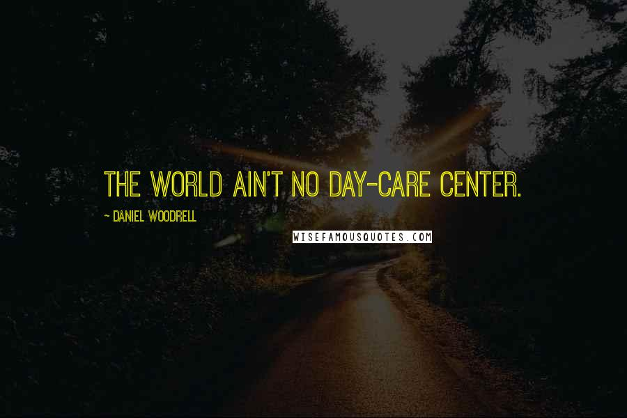 Daniel Woodrell quotes: The World Ain't No Day-care Center.