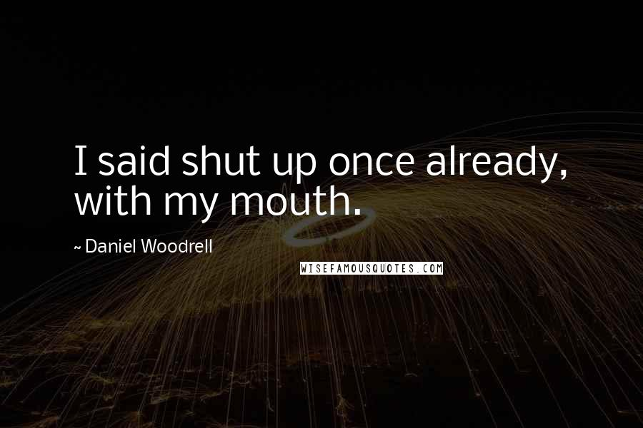 Daniel Woodrell quotes: I said shut up once already, with my mouth.