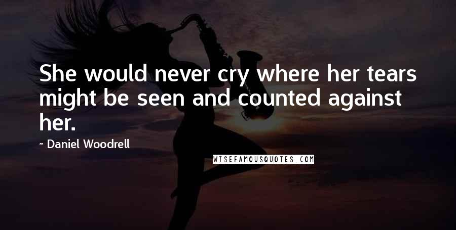 Daniel Woodrell quotes: She would never cry where her tears might be seen and counted against her.