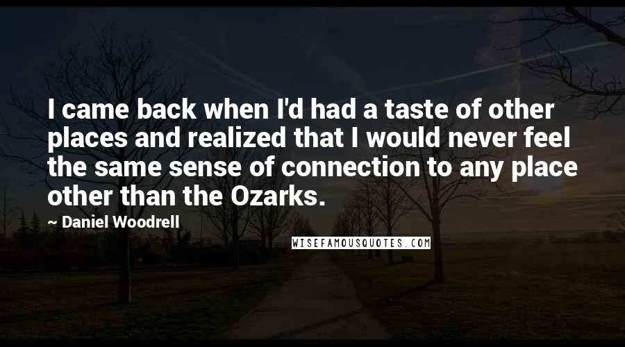 Daniel Woodrell quotes: I came back when I'd had a taste of other places and realized that I would never feel the same sense of connection to any place other than the Ozarks.