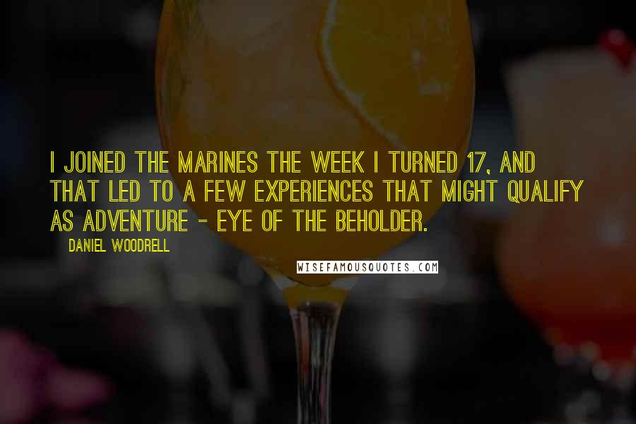 Daniel Woodrell quotes: I joined the Marines the week I turned 17, and that led to a few experiences that might qualify as adventure - eye of the beholder.