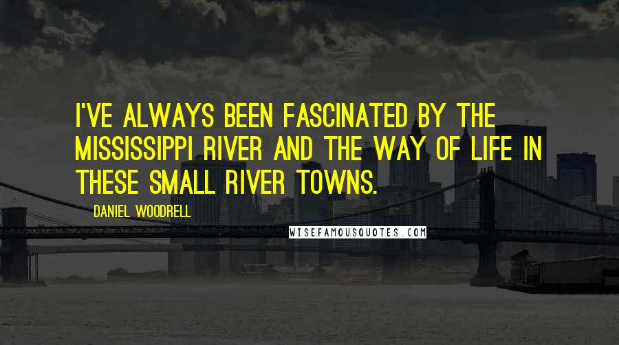 Daniel Woodrell quotes: I've always been fascinated by the Mississippi River and the way of life in these small river towns.