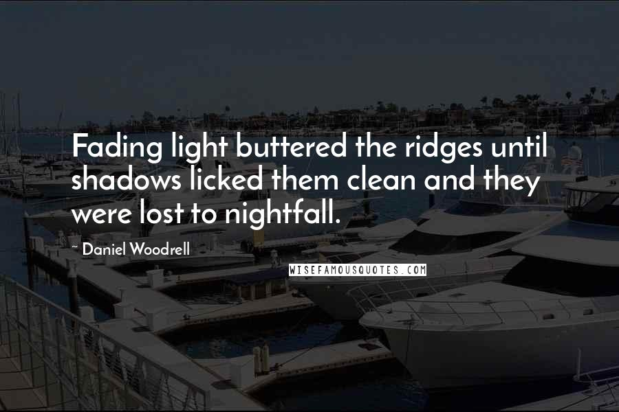 Daniel Woodrell quotes: Fading light buttered the ridges until shadows licked them clean and they were lost to nightfall.