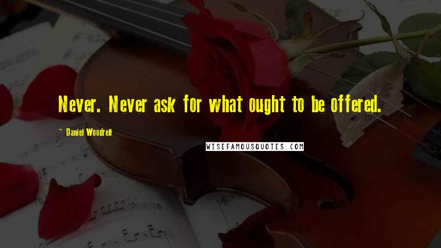 Daniel Woodrell quotes: Never. Never ask for what ought to be offered.