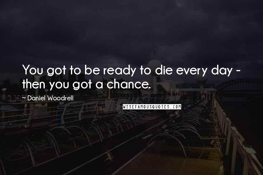 Daniel Woodrell quotes: You got to be ready to die every day - then you got a chance.