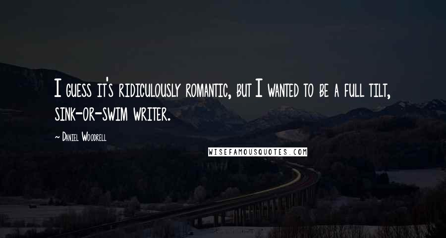 Daniel Woodrell quotes: I guess it's ridiculously romantic, but I wanted to be a full tilt, sink-or-swim writer.