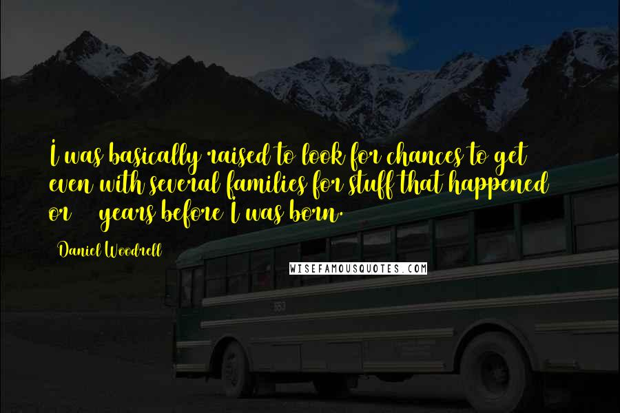 Daniel Woodrell quotes: I was basically raised to look for chances to get even with several families for stuff that happened 30 or 40 years before I was born.