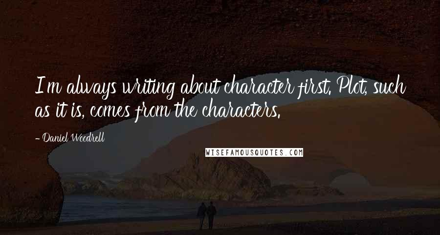 Daniel Woodrell quotes: I'm always writing about character first. Plot, such as it is, comes from the characters.