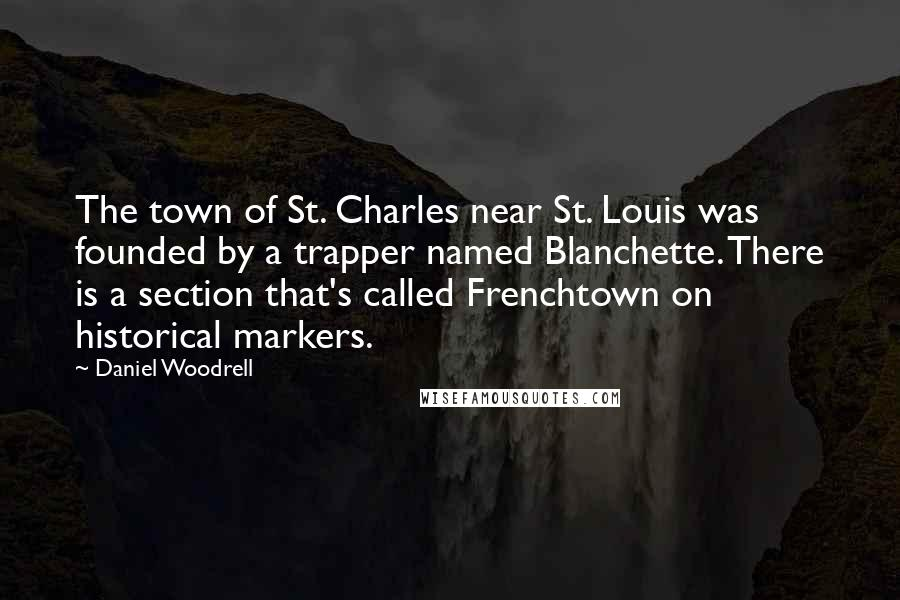 Daniel Woodrell quotes: The town of St. Charles near St. Louis was founded by a trapper named Blanchette. There is a section that's called Frenchtown on historical markers.