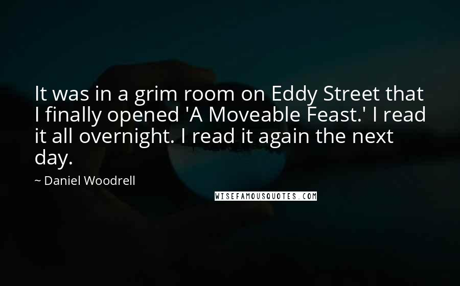 Daniel Woodrell quotes: It was in a grim room on Eddy Street that I finally opened 'A Moveable Feast.' I read it all overnight. I read it again the next day.