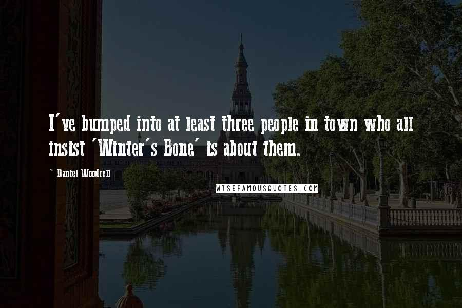 Daniel Woodrell quotes: I've bumped into at least three people in town who all insist 'Winter's Bone' is about them.