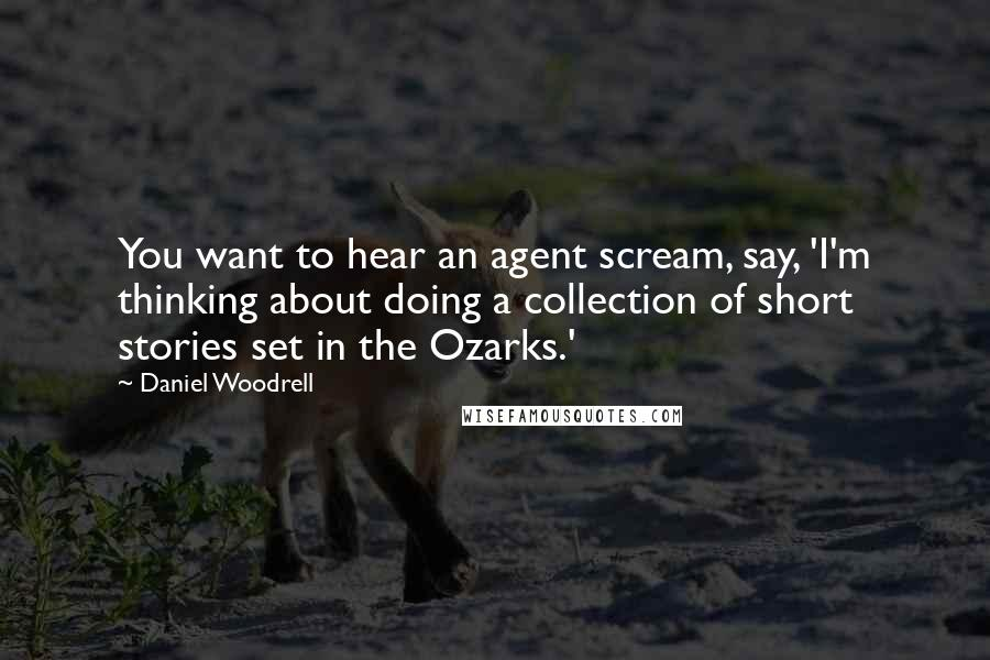 Daniel Woodrell quotes: You want to hear an agent scream, say, 'I'm thinking about doing a collection of short stories set in the Ozarks.'
