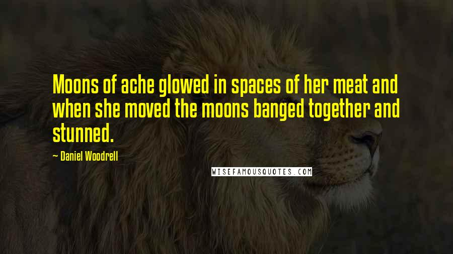 Daniel Woodrell quotes: Moons of ache glowed in spaces of her meat and when she moved the moons banged together and stunned.