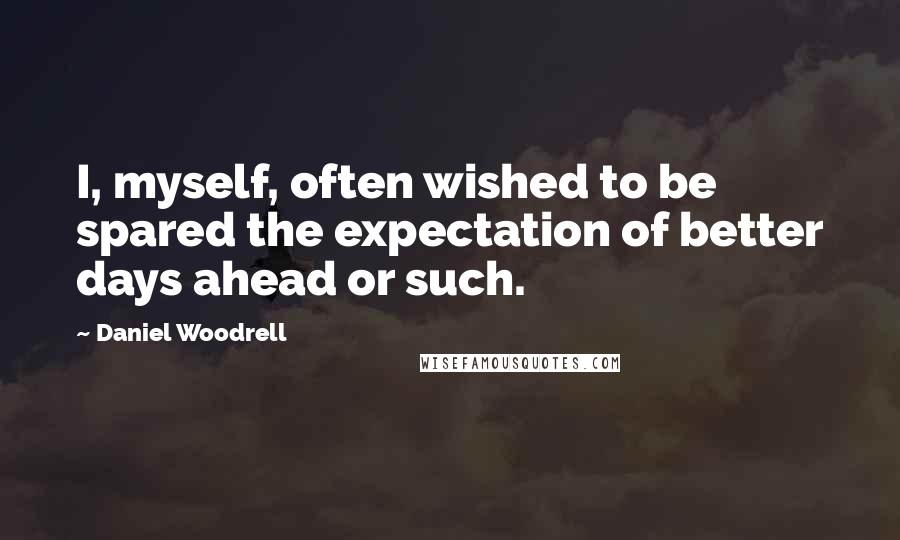 Daniel Woodrell quotes: I, myself, often wished to be spared the expectation of better days ahead or such.