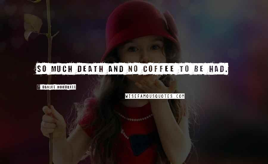 Daniel Woodrell quotes: So much death and no coffee to be had.