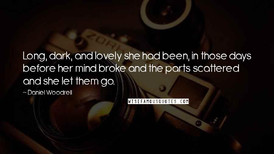 Daniel Woodrell quotes: Long, dark, and lovely she had been, in those days before her mind broke and the parts scattered and she let them go.
