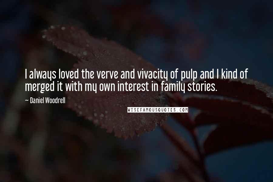 Daniel Woodrell quotes: I always loved the verve and vivacity of pulp and I kind of merged it with my own interest in family stories.