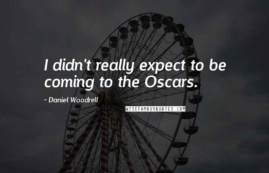 Daniel Woodrell quotes: I didn't really expect to be coming to the Oscars.