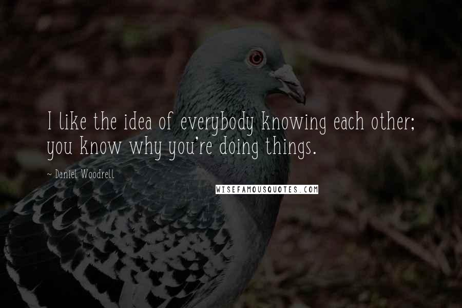 Daniel Woodrell quotes: I like the idea of everybody knowing each other; you know why you're doing things.
