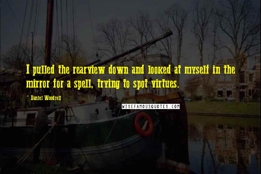 Daniel Woodrell quotes: I pulled the rearview down and looked at myself in the mirror for a spell, trying to spot virtues.