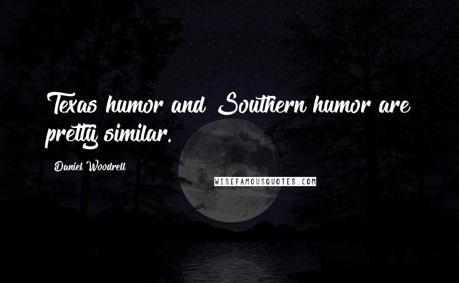 Daniel Woodrell quotes: Texas humor and Southern humor are pretty similar.