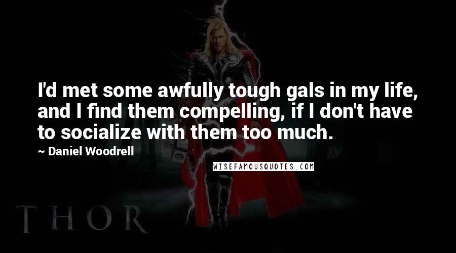 Daniel Woodrell quotes: I'd met some awfully tough gals in my life, and I find them compelling, if I don't have to socialize with them too much.