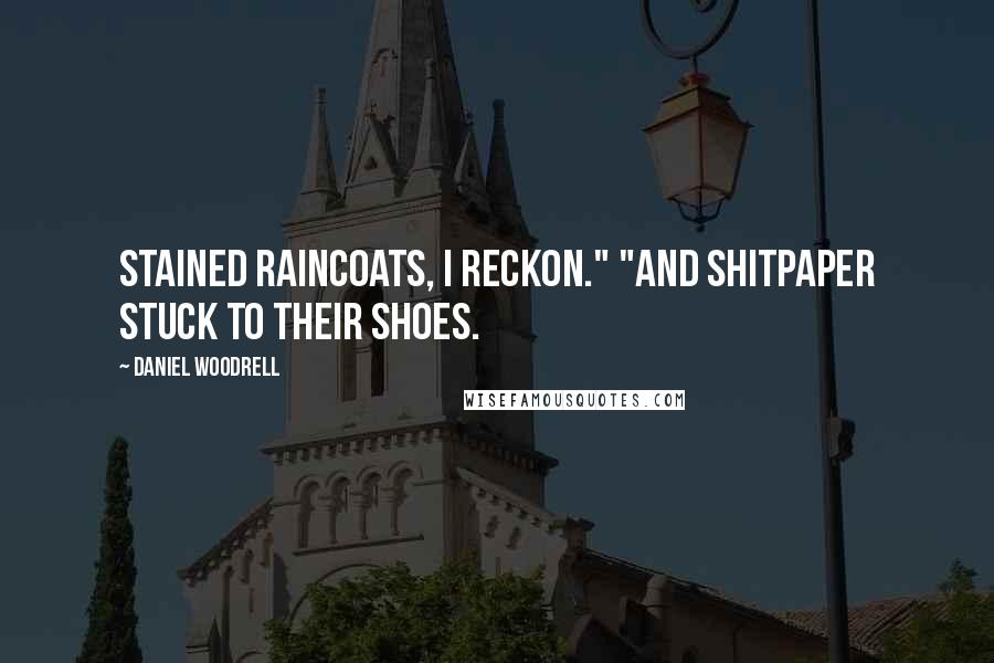"""Daniel Woodrell quotes: Stained raincoats, I reckon."""" """"And shitpaper stuck to their shoes."""