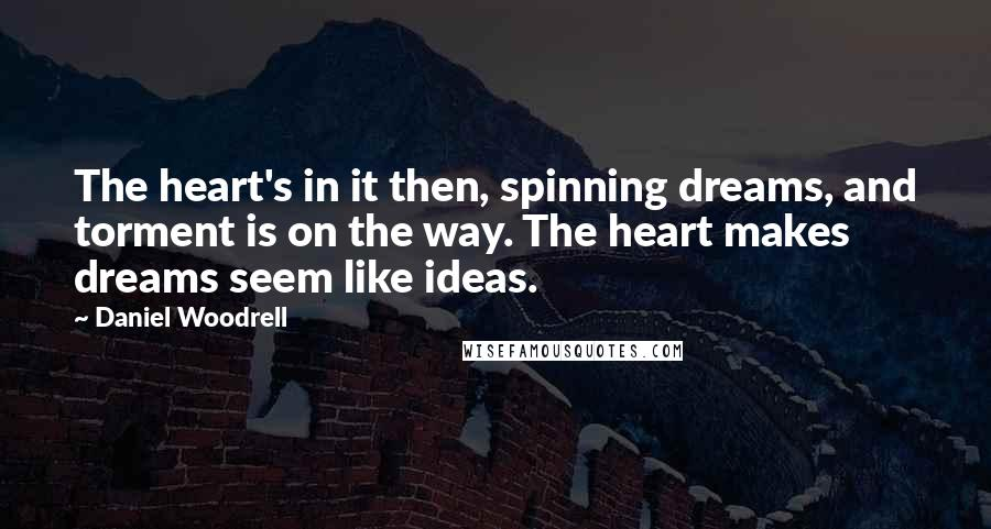 Daniel Woodrell quotes: The heart's in it then, spinning dreams, and torment is on the way. The heart makes dreams seem like ideas.