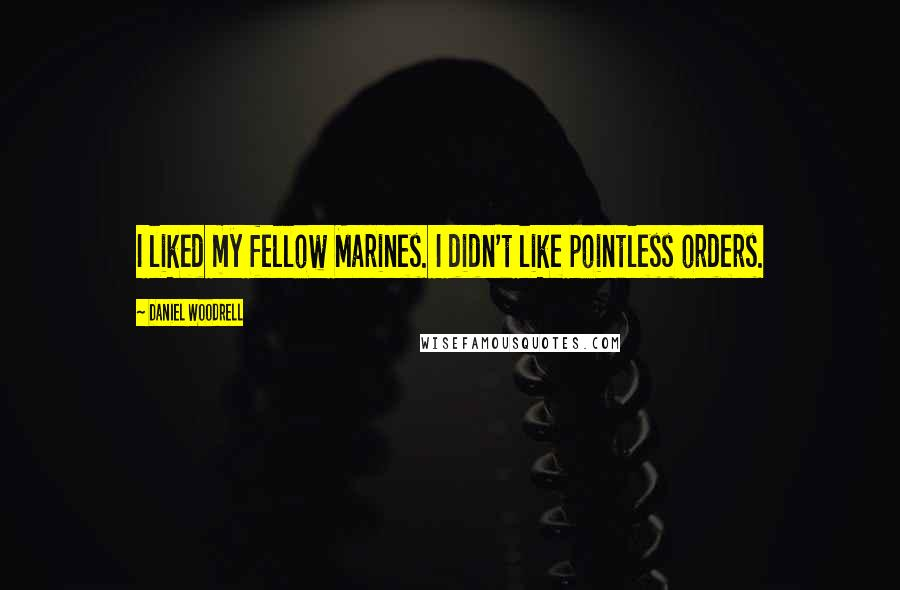 Daniel Woodrell quotes: I liked my fellow Marines. I didn't like pointless orders.