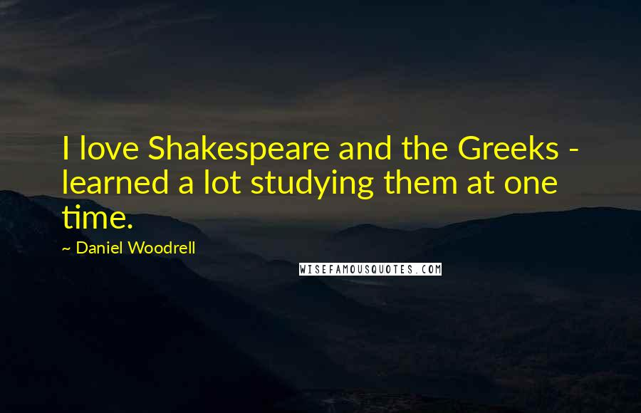 Daniel Woodrell quotes: I love Shakespeare and the Greeks - learned a lot studying them at one time.