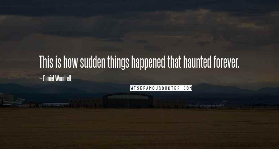 Daniel Woodrell quotes: This is how sudden things happened that haunted forever.