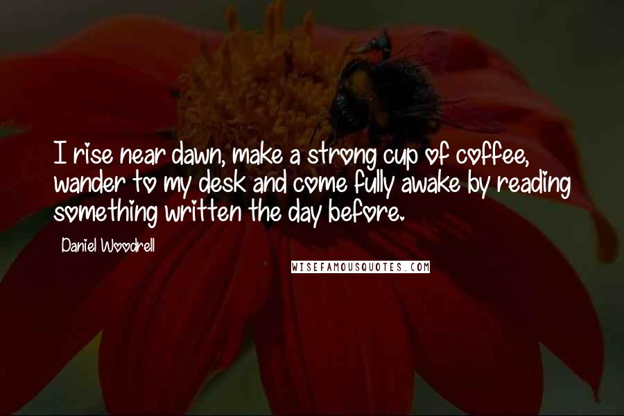 Daniel Woodrell quotes: I rise near dawn, make a strong cup of coffee, wander to my desk and come fully awake by reading something written the day before.