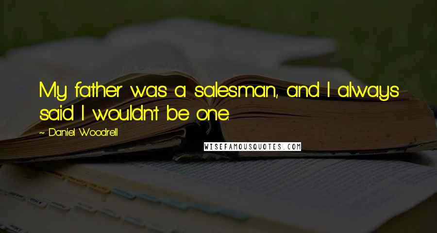 Daniel Woodrell quotes: My father was a salesman, and I always said I wouldn't be one.