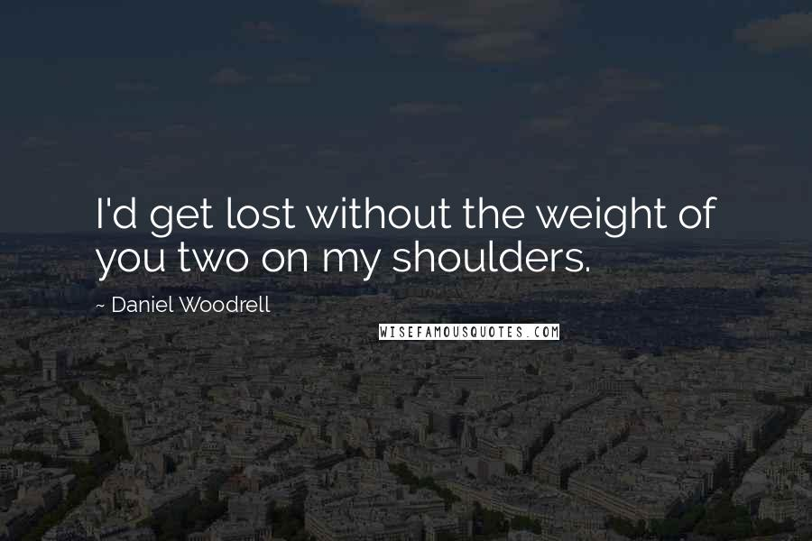 Daniel Woodrell quotes: I'd get lost without the weight of you two on my shoulders.