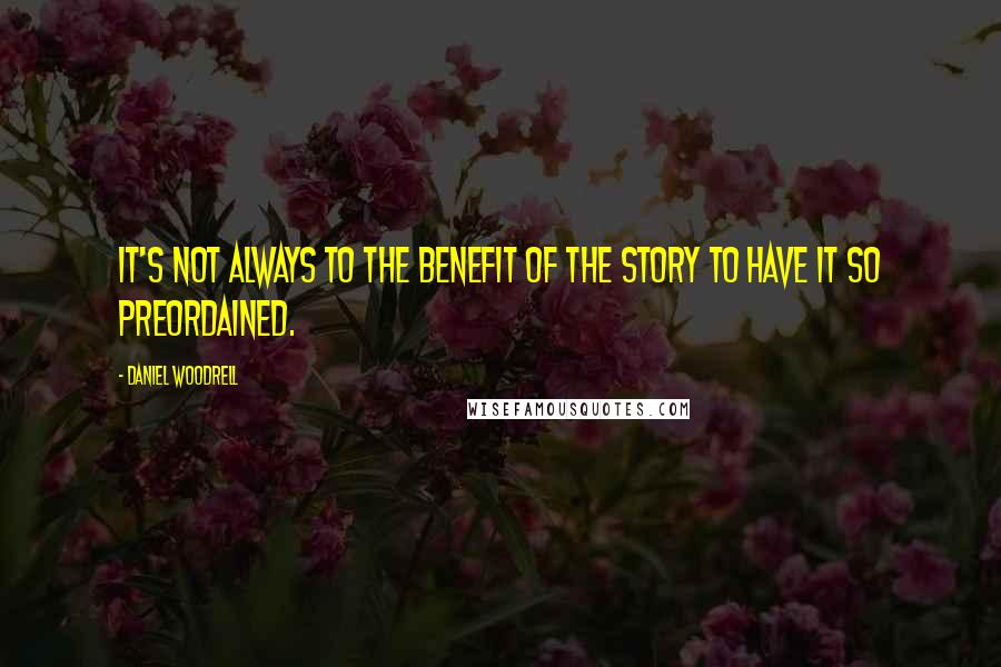 Daniel Woodrell quotes: It's not always to the benefit of the story to have it so preordained.