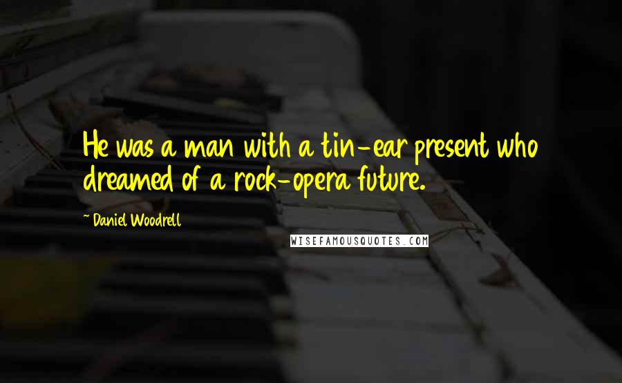 Daniel Woodrell quotes: He was a man with a tin-ear present who dreamed of a rock-opera future.